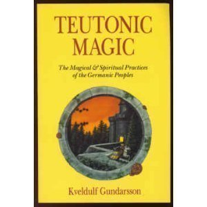 Teutonic Magic: The Magical and Spiritual Practices of the Germanic Peoples: Gundarsson, Kveldulf