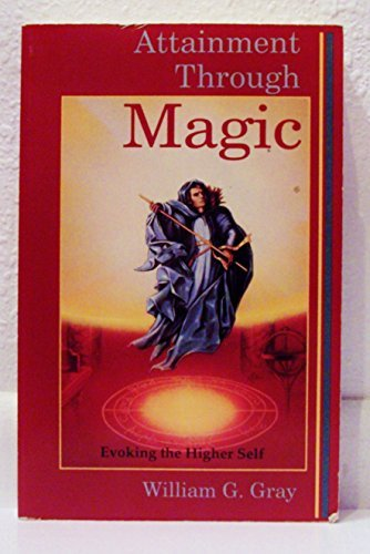 Attainment Through Magic: Evoking the Higher Self: Gray, William G.