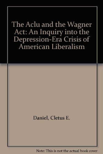 The Aclu and the Wagner Act: An Inquiry into the Depression-Era Crisis of American Liberalism: ...