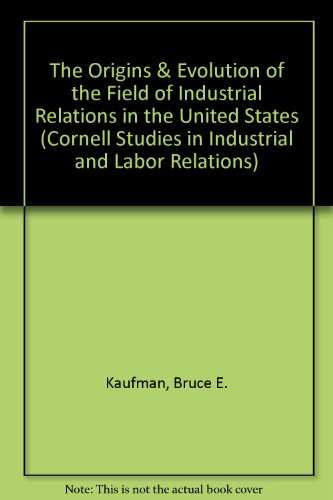 9780875461915: The Origins & Evolution of the Field of Industrial Relations in the United States (CORNELL STUDIES IN INDUSTRIAL AND LABOR RELATIONS)