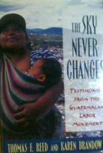 The Sky Never Changes Testimonies from the Guatemalan Labor Movement: Reed, Thomas F. & Brandow, ...