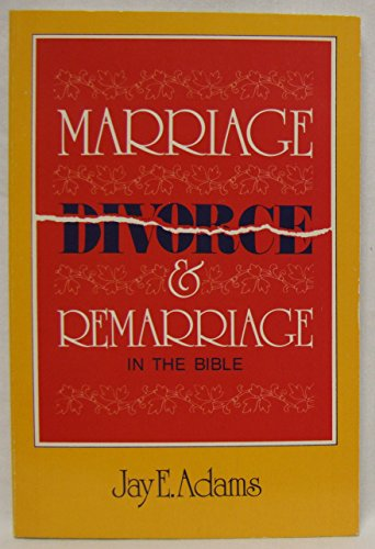 Marriage, Divorce and Remarriage in the Bible: Adams, Jay E