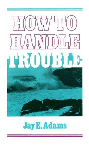 How to Handle Trouble: Jay E. Adams