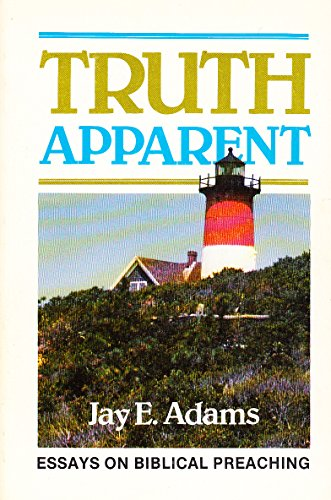 Truth Apparent Essays on Biblical Preaching: Adams, Jay Edward
