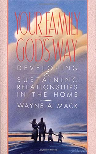 Your Family, God's Way: Developing and Sustaining Relationships in the Home (0875523587) by Wayne A. Mack