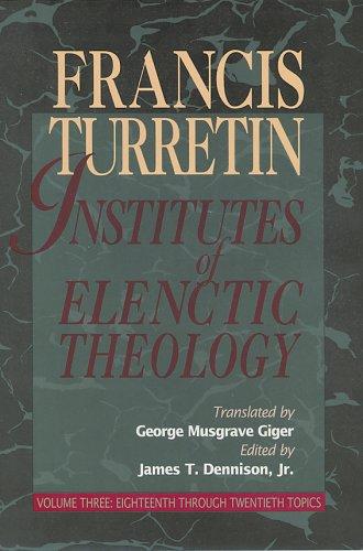 Institutes of Elenctic Theology 3 vol. set: Francois Turrettini, Turretin, James T. Dennison (...