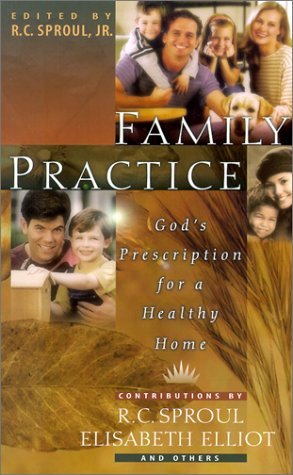 Family Practice: God's Prescription for a Healthy Home: Editor-R. C. Sproul
