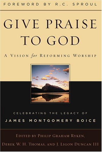 Give Praise to God: A Vision for: Philip Graham Ryken