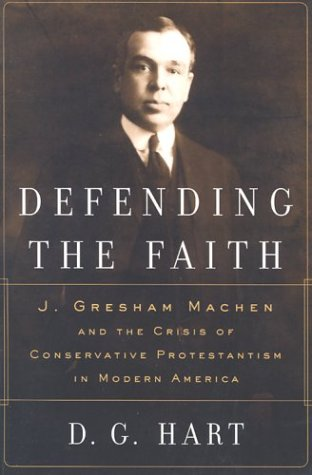 Defending the Faith: J. Gresham Machen and the Crisis of Conservative Protestantism in Modern America