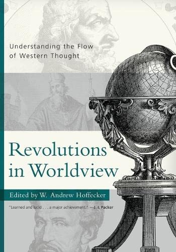 Revolutions in Worldview: Understanding the Flow of Western Thought: W. Andrew Hoffecker