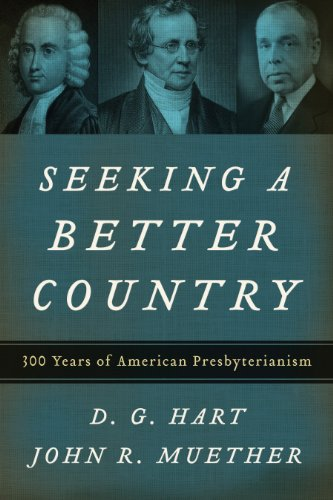 Seeking a Better Country: 300 Years of American Presbyterianism (0875525741) by D. G. Hart; John R. Muether