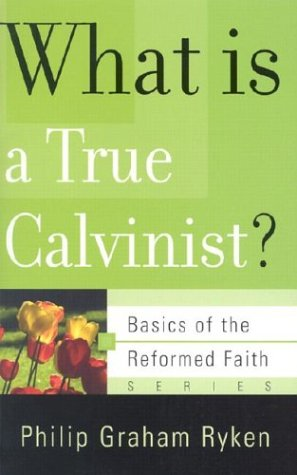 What Is a True Calvinist? (Basics of the Reformed Faith) (0875525989) by Philip Graham Ryken