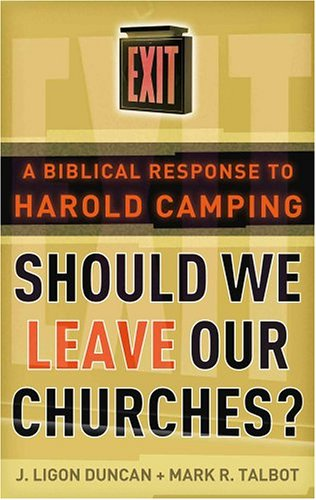 Should We Leave Our Churches?: A Biblical Response to Harold Camping (0875527884) by J. Ligon Duncan; Mark R. Talbot