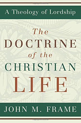 The Doctrine of the Christian Life (A Theology of Lordship): John M. Frame