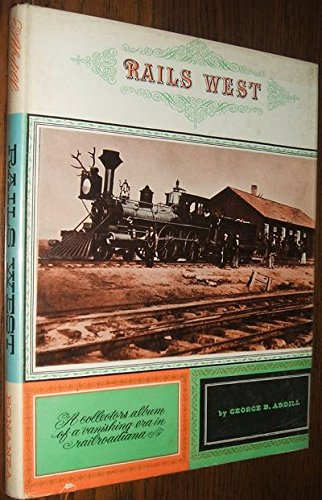 Rails West : A Collector's Album of: George B. Abdill