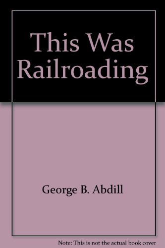 This Was Railroading: Abdill, George B