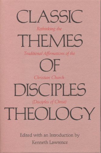 Classic Themes of Disciples Theology: Rethinking the Traditional Affirmations of the Christian ...