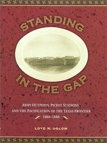 Standing in the Gap: Army Outposts, Picket Stations, and the Pacification of the Texas Frontier ...