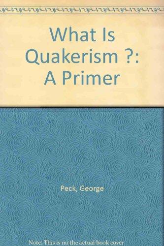 What Is Quakerism ?: A Primer: Peck, George Clarke