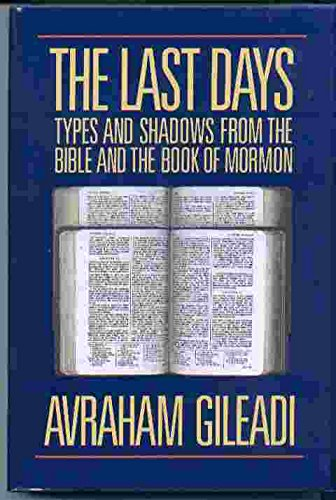 The Last Days: Types and Shadows from the Bible and the Book of Mormon: Avraham Gileadi