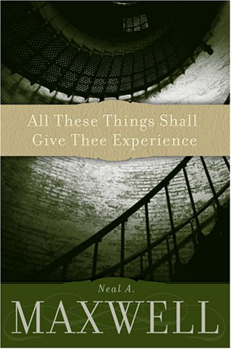 All These Things Shall Give Thee Experience: Neal A. Maxwell