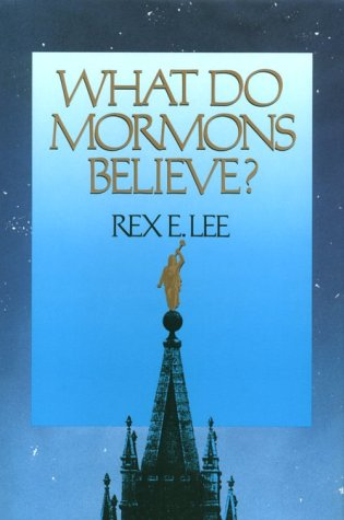 What Do Mormons Believe: Lee, Rex E.
