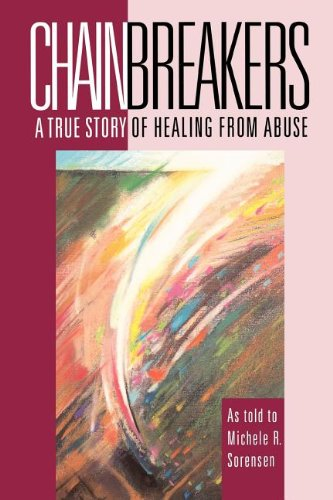 Chainbreakers: a True Story of Healing from Abuse: Sorensen, Michele R.