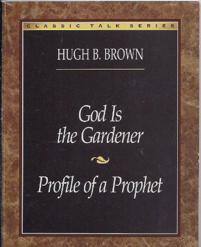 God Is the Gardener and Profile of a Prophet (Classic Talks Series): Hugh B. Brown