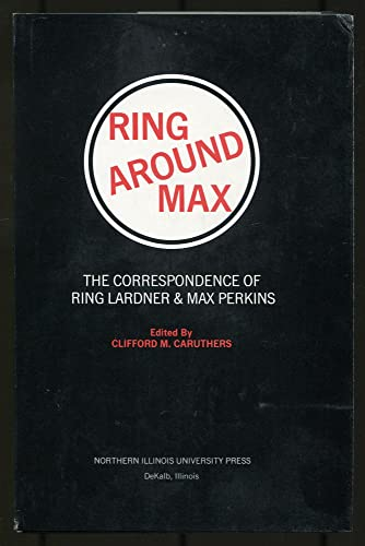 Ring Around Max: The Correspondence of Ring Lardner and Max Perkins: Caruthers, Clifford M., Editor