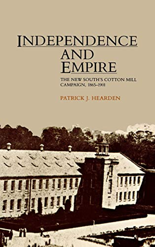 Independence and Empire: The New South's Cotton Mill Campaign, 1865-1901: Patrick J. Hearden