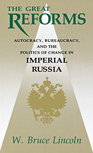 The Great Reforms: Autocracy, Bureaucracy, and the Politics of Change in Imperial Russia: Lincoln, ...