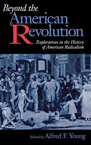 Beyond The American Revolution : Explorations In The History Of American Radicalism: Young , Alfred...