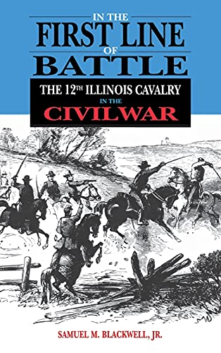 In the First Line of Battle: The 12th Illinois Cavalry in the Civil War: Blackwell Jr., Samuel M.