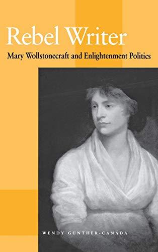 Rebel Writer: Mary Wollstonecraft and Enlightenment Politics: Gunther-Canada, Wendy