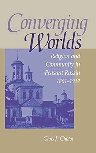 Converging Worlds: Religion and Community in Peasant Russia, 1861-1917: Chulos, Chris J.