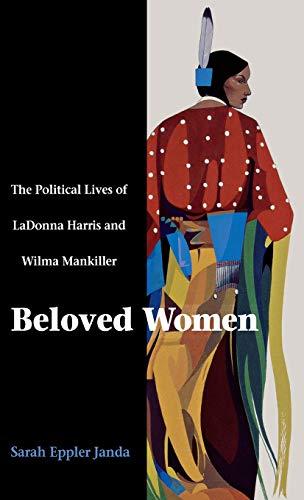 Beloved Women: The Political Lives of Ladonna Harris and Wilma Mankiller: Janda, Sarah Eppler