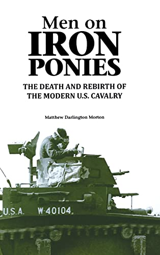 Men on Iron Ponies: The Death and Rebirth of the Modern U.S. Cavalry: Morton, Matthew Darlington
