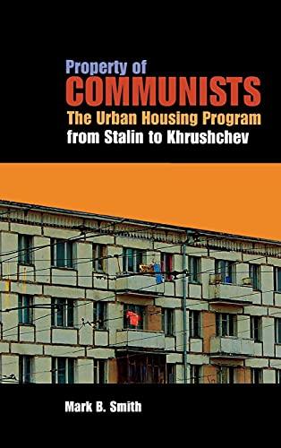 Property of Communists: The Urban Housing Program from Stalin to Khrushchev: Mark B. Smith