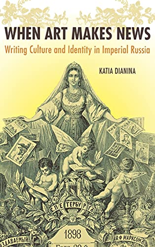 When Art Makes News: Writing Culture and Identity in Imperial Russia: Dianina, Katia