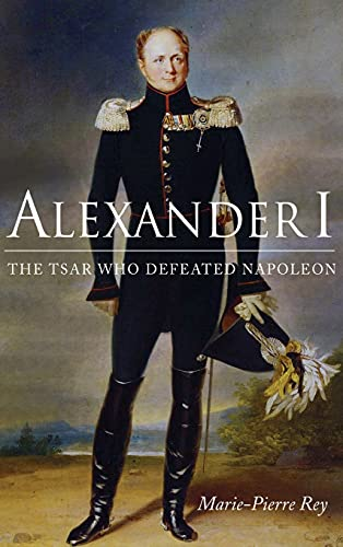 Alexander I : The Tsar Who Defeated: Rey, Marie-pierre.