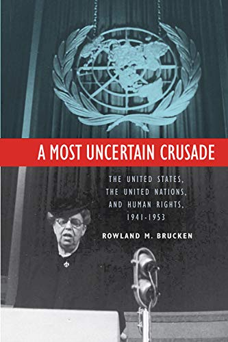 A Most Uncertain Crusade - The United States, the United Nations, and Human Rights, 1941-1953: ...