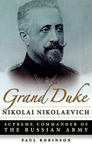 Grand Duke Nikolai Nikolaevich: Supreme Commander of the Russian Army: Robinson, Paul