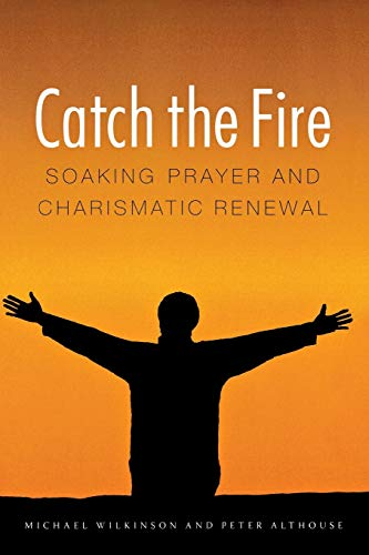Catch the Fire - Soaking Prayer and Charismatic Renewal: Wilkinson, Michael