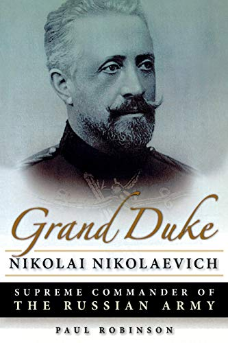 Grand Duke Nikolai Nikolaevich - Supreme Commander of the Russian Army: Robinson Paul