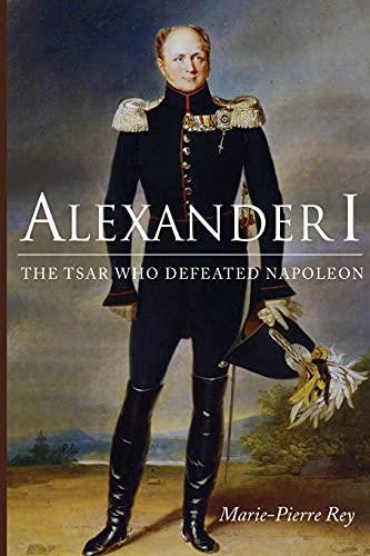 Alexander I: The Tsar Who Defeated Napoleon: Marie-Pierre Rey