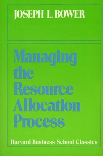 Managing the Resource Allocation Process: A Study: Bower, Joseph L.