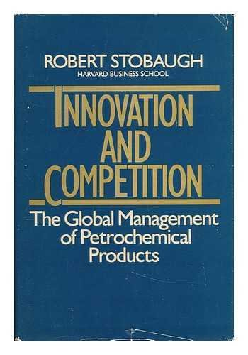 Innovation and Competition: Global Management of Petrochemical Products: Stobaugh, Robert B.