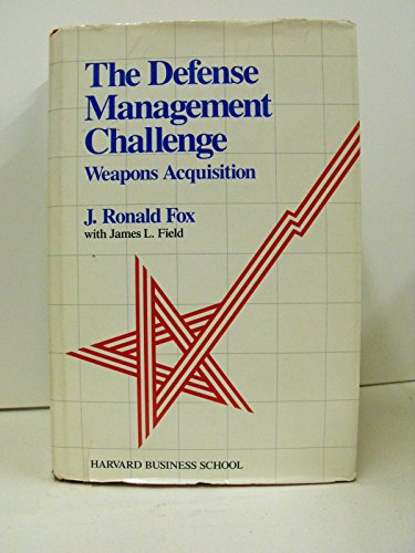 The Defense Management Challenge: Weapons Acquisition: Fox, J. Ronald, with Field, James L.
