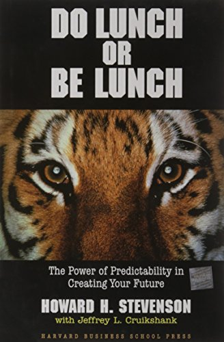Do Lunch or Be Lunch: The Power of Predictability in Creating Your Future: Howard H. Stevenson