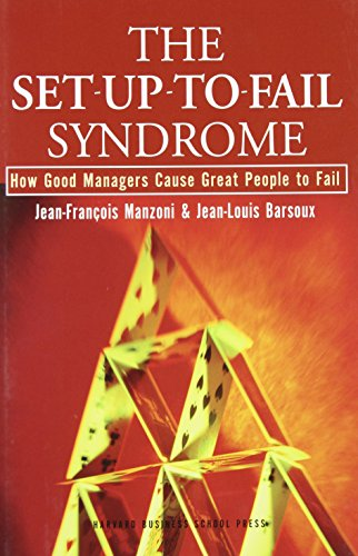 The Set-Up-To-Fail Syndrome: How Good Managers Cause: Jean-Francois Manzoni, Jean-Louis